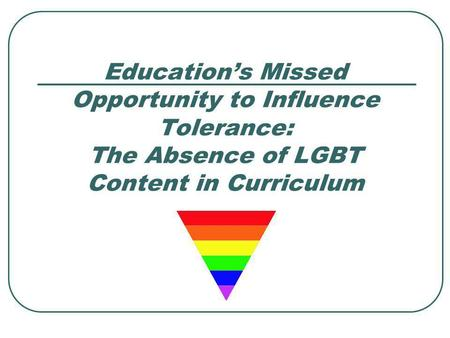 Educations Missed Opportunity to Influence Tolerance: The Absence of LGBT Content in Curriculum.