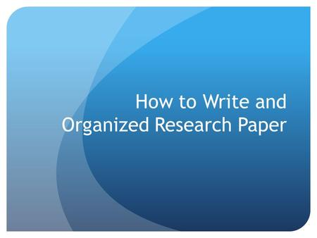 How to Write and Organized Research Paper. FRUSTERATED? DO YOU FIND YOURSELF SITTING IN FRONT OF YOUR COMPUTER AT 1:00 A.M.? DO YOU HAVE A PILE OF UNORGANIZED.