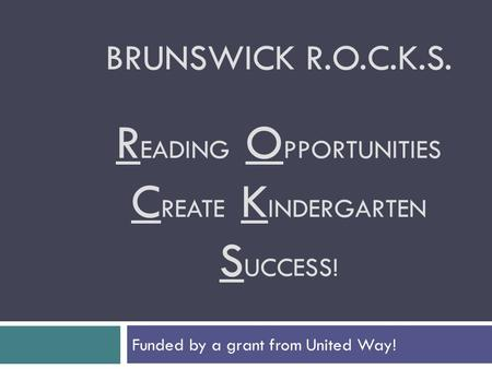 BRUNSWICK R.O.C.K.S. R EADING O PPORTUNITIES C REATE K INDERGARTEN S UCCESS! Funded by a grant from United Way!
