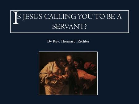 S JESUS CALLING YOU TO BE A SERVANT ? By Rev. Thomas J. Richter.