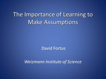 The Importance of Learning to Make Assumptions David Fortus Weizmann Institute of Science.