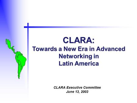 CLARA: Towards a New Era in Advanced Networking in Latin America CLARA Executive Committee June 13, 2003.
