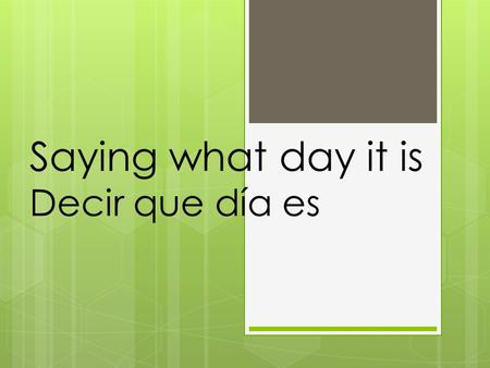 Saying what day it is Decir que día es. What day is today? ¿Qué día es hoy?
