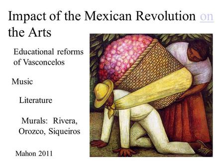 Impact of the Mexican Revolution on the Artson Murals: Rivera, Orozco, Siqueiros Mahon 2011 Music Literature Educational reforms of Vasconcelos.
