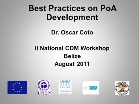 Best Practices on PoA Development Dr. Oscar Coto II National CDM Workshop Belize August 2011.