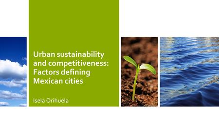 Urban sustainability and competitiveness: Factors defining Mexican cities Isela Orihuela.