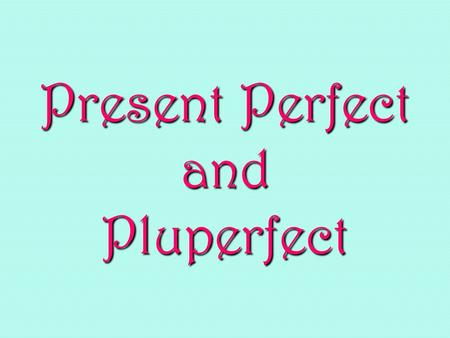 Present Perfect and Pluperfect. Past Participle All perfect tenses are made up of two parts: the helping verb and the past participle of the main verb: