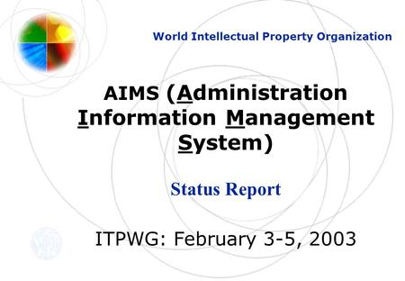 AIMS (Administration Information Management System) Status Report ITPWG: February 3-5, 2003 World Intellectual Property Organization.
