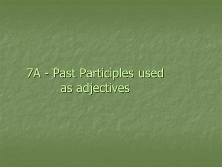 7A - Past Participles used as adjectives. Past Participles Both Spanish and English have past participles: Both Spanish and English have past participles: