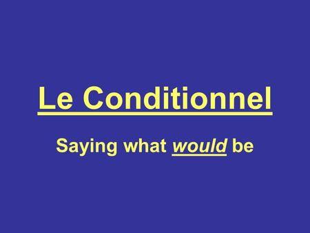 Le Conditionnel Saying what would be.