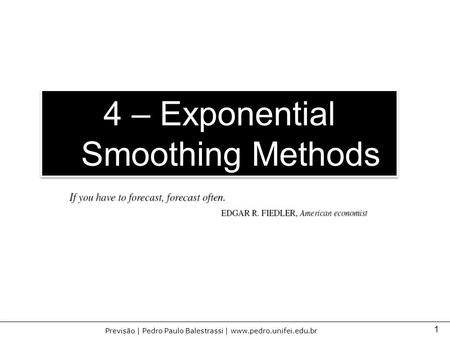 1 Previsão | Pedro Paulo Balestrassi | www.pedro.unifei.edu.br 4 – Exponential Smoothing Methods.