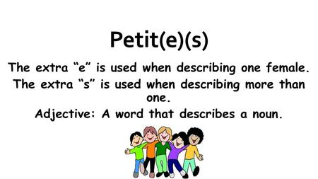 Petit(e)(s) The extra e is used when describing one female. The extra s is used when describing more than one. Adjective: A word that describes a noun.