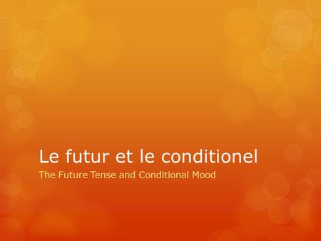 Le futur et le conditionel The Future Tense and Conditional Mood.