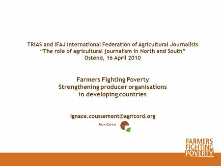 TRIAS and IFAJ International Federation of Agricultural Journalists The role of agricultural journalism in North and South Ostend, 16 April 2010 Farmers.