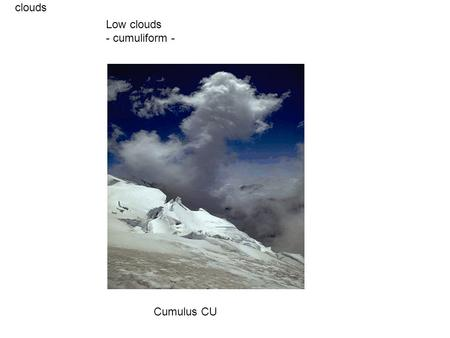 Clouds Cumulus CU Low clouds - cumuliform -. clouds Cumulus CU Low clouds - cumuliform -