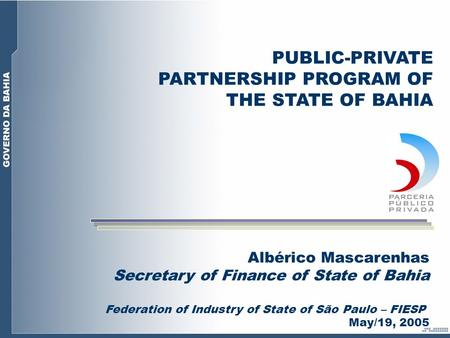 Albérico Mascarenhas Secretary of Finance of State of Bahia Federation of Industry of State of São Paulo – FIESP May/19, 2005 PUBLIC-PRIVATE PARTNERSHIP.