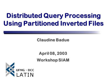 Distributed Query Processing Using Partitioned Inverted Files Claudine Badue April 08, 2003 Workshop SIAM.