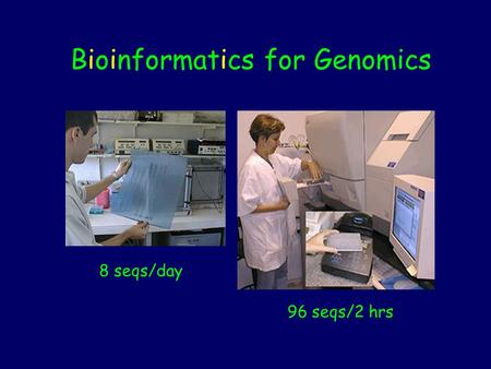 8 seqs/day 96 seqs/2 hrs Bioinformatics for Genomics.