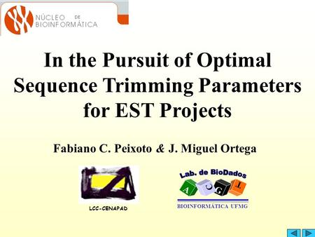 In the Pursuit of Optimal Sequence Trimming Parameters for EST Projects Fabiano C. Peixoto & J. Miguel Ortega LCC-CENAPAD A T G C BIOINFORMÁTICA UFMG.