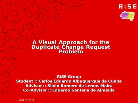 April 7, 2014 A Visual Approach for the Duplicate Change Request Problem RiSE Group Student :: Carlos Eduardo Albuquerque da Cunha Advisor :: Silvio Romero.