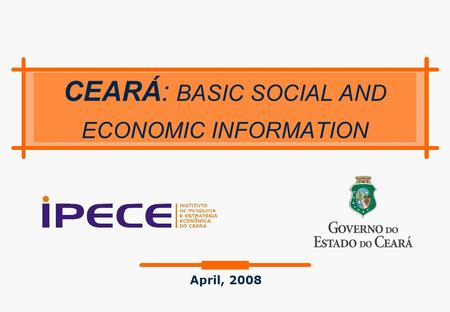 CEARÁ: BASIC SOCIAL AND ECONOMIC INFORMATION April, 2008.