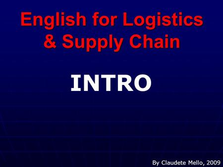 English for Logistics & Supply Chain By Claudete Mello, 2009 INTRO.