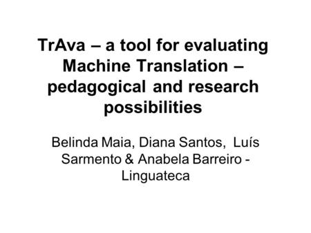 TrAva – a tool for evaluating <strong>Machine</strong> <strong>Translation</strong> – pedagogical and research possibilities Belinda Maia, Diana Santos, Luís Sarmento & Anabela Barreiro.