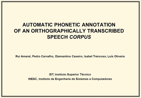 AUTOMATIC PHONETIC ANNOTATION OF AN ORTHOGRAPHICALLY TRANSCRIBED SPEECH CORPUS Rui Amaral, Pedro Carvalho, Diamantino Caseiro, Isabel Trancoso, Luís Oliveira.