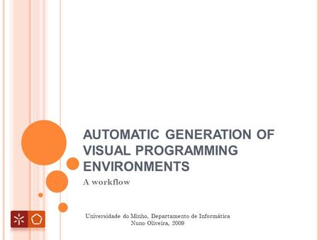 AUTOMATIC GENERATION OF VISUAL PROGRAMMING ENVIRONMENTS A workflow Universidade do Minho, Departamento de Informática Nuno Oliveira, 2009.