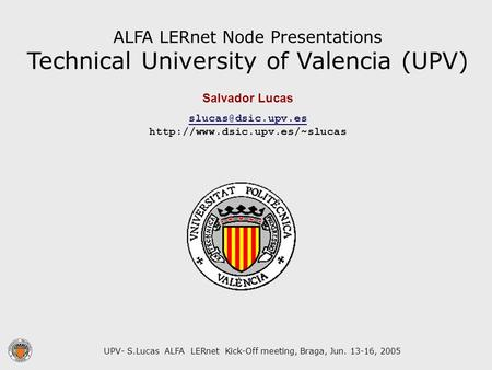UPV- S.Lucas ALFA LERnet Kick-Off meeting, Braga, Jun. 13-16, 2005 ALFA LERnet Node Presentations Technical University of Valencia (UPV) Salvador Lucas.