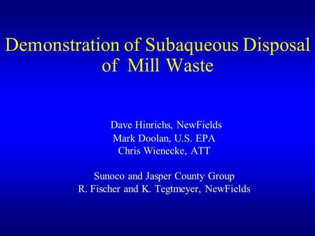 Demonstration of Subaqueous Disposal of Mill Waste Dave Hinrichs, NewFields Mark Doolan, U.S. EPA Chris Wienecke, ATT Sunoco and Jasper County Group R.