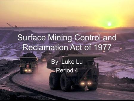 Surface Mining Control and Reclamation Act of 1977 By: Luke Lu Period 4.