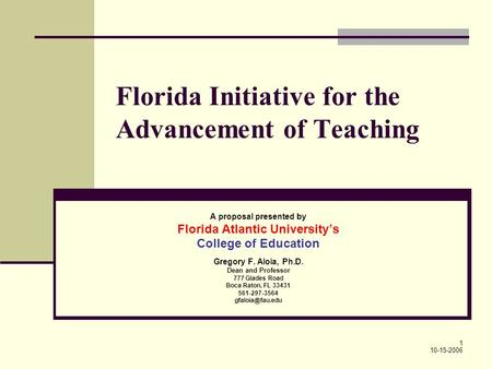 1 Florida Initiative for the Advancement of Teaching A proposal presented by Florida Atlantic Universitys College of Education Gregory F. Aloia, Ph.D.