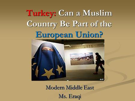 Turkey: Can a Muslim Country Be Part of the European Union? Modern Middle East Ms. Eraqi.