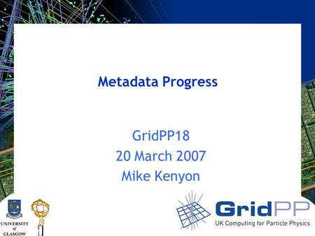 Metadata Progress GridPP18 20 March 2007 Mike Kenyon.