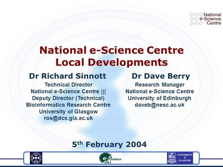Dr Richard Sinnott Dr Dave Berry 5 th February 2004 National e-Science Centre Local Developments Technical Director National e-Science Centre ||| Deputy.