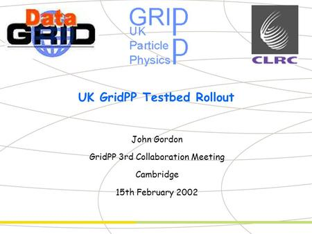Partner Logo UK GridPP Testbed Rollout John Gordon GridPP 3rd Collaboration Meeting Cambridge 15th February 2002.