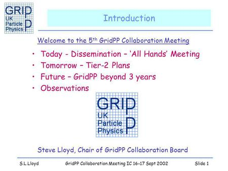 S.L.LloydGridPP Collaboration Meeting IC 16-17 Sept 2002Slide 1 Introduction Welcome to the 5 th GridPP Collaboration Meeting Steve Lloyd, Chair of GridPP.