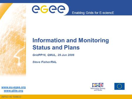 INFSO-RI-508833 Enabling Grids for E-sciencE www.eu-egee.org www.glite.org Information and Monitoring Status and Plans GridPP16, QMUL, 29 Jun 2006 Steve.