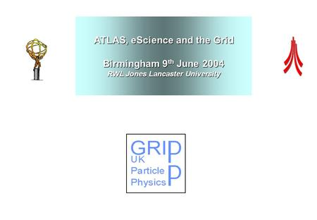ATLAS, eScience and the Grid Birmingham 9 th June 2004 RWL Jones Lancaster University.