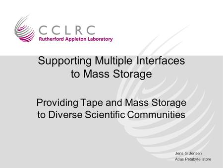 Jens G Jensen Atlas Petabyte store Supporting Multiple Interfaces to Mass Storage Providing Tape and Mass Storage to Diverse Scientific Communities.