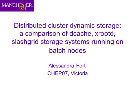 Distributed cluster dynamic storage: a comparison of dcache, xrootd, slashgrid storage systems running on batch nodes Alessandra Forti CHEP07, Victoria.