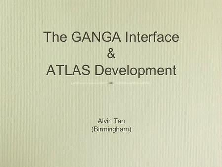The GANGA Interface & ATLAS Development Alvin Tan (Birmingham) Alvin Tan (Birmingham)