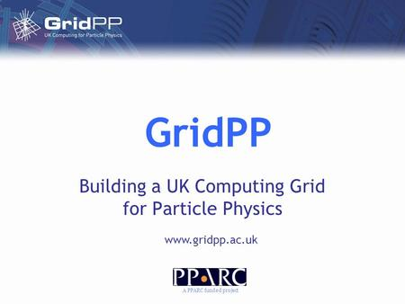 GridPP Building a UK Computing Grid for Particle Physics www.gridpp.ac.uk A PPARC funded project.