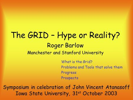 The GRID – Hype or Reality? Roger Barlow Manchester and Stanford University Symposium in celebration of John Vincent Atanasoff Iowa State University, 31.