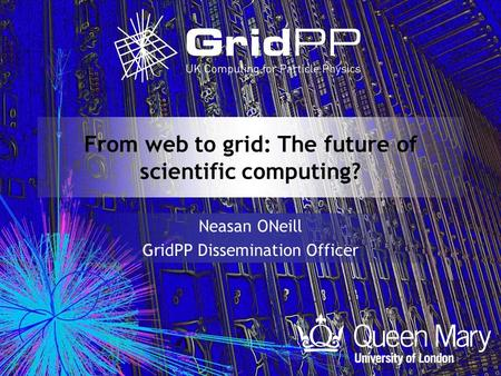 From web to grid: The future of scientific computing? Neasan ONeill GridPP Dissemination Officer.
