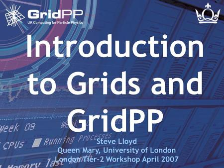 Slide 1 Steve Lloyd London Tier-2 Workshop - 16 Apr 2007 Introduction to Grids and GridPP Steve Lloyd Queen Mary, University of London London Tier-2 Workshop.