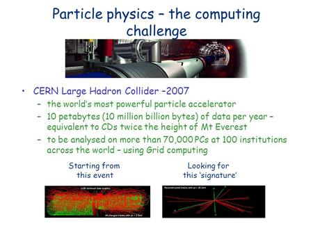 Particle physics – the computing challenge CERN Large Hadron Collider –2007 –the worlds most powerful particle accelerator –10 petabytes (10 million billion.