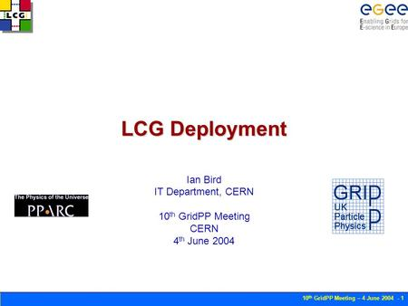 10 th GridPP Meeting – 4 June 2004 - 1 LCG Deployment Ian Bird IT Department, CERN 10 th GridPP Meeting CERN 4 th June 2004.
