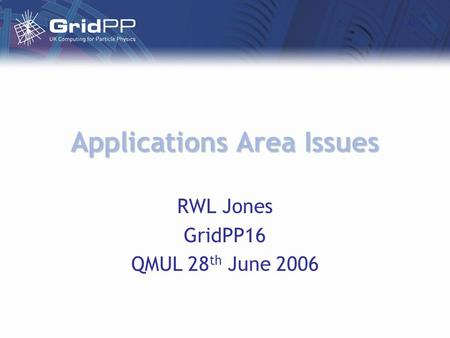 Applications Area Issues RWL Jones GridPP16 QMUL 28 th June 2006.